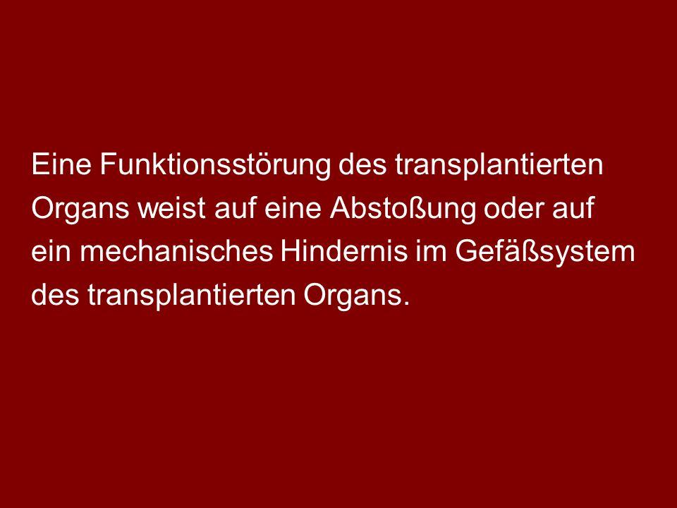 Eine Funktionsstörung des transplantierten Organs weist auf eine Abstoßung oder auf ein mechanisches Hindernis im Gefäßsystem des transplantierten Organs.