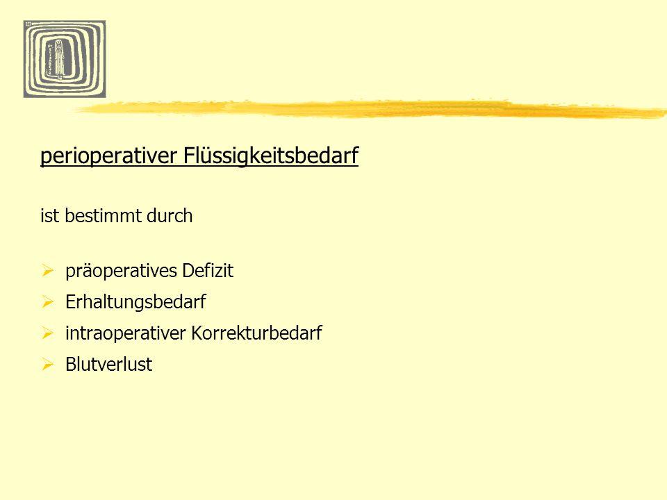 perioperativer Flüssigkeitsbedarf ist bestimmt durch präoperatives Defizit Erhaltungsbedarf intraoperativer Korrekturbedarf Blutverlust