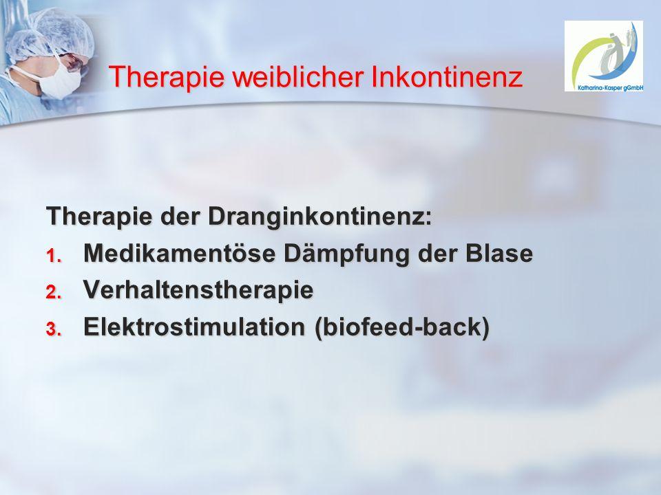 Therapie weiblicher Inkontinenz Therapie der Dranginkontinenz: 1. Medikamentöse Dämpfung der Blase 2. Verhaltenstherapie 3. Elektrostimulation (biofee