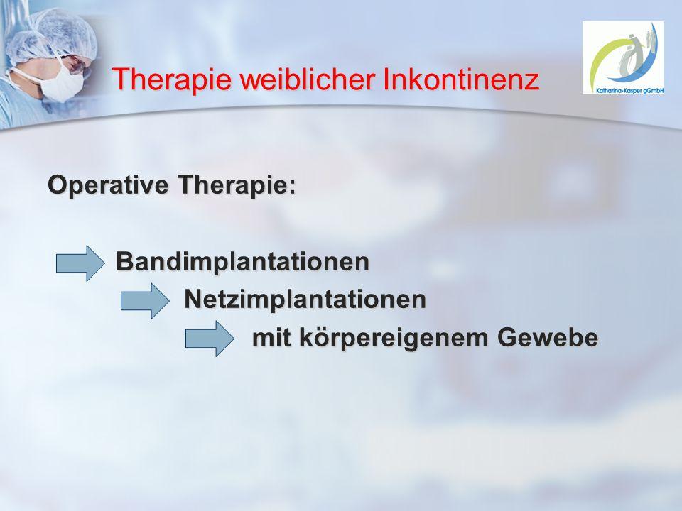 Therapie weiblicher Inkontinenz Operative Therapie: BandimplantationenNetzimplantationen mit körpereigenem Gewebe
