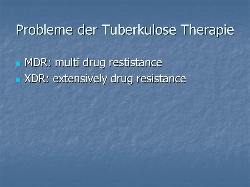 Probleme der Tuberkulose Therapie MDR: multi drug restistance MDR: multi drug restistance XDR: extensively drug resistance XDR: extensively drug resis