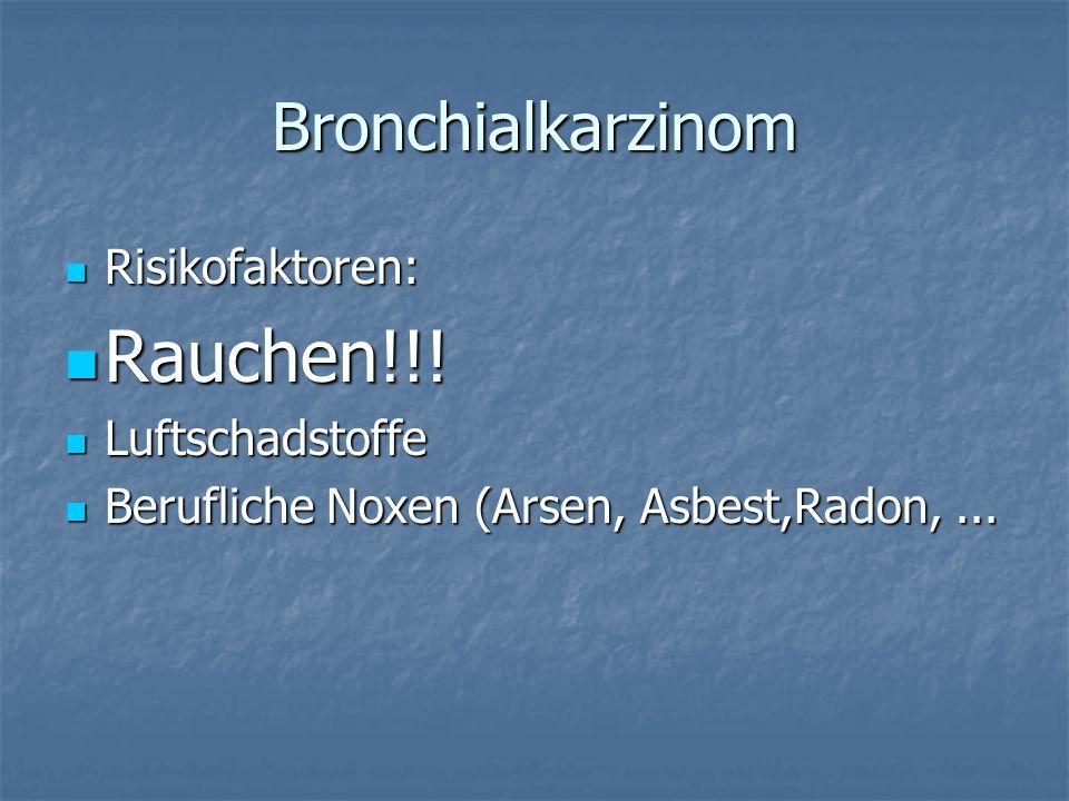 Bronchialkarzinom Risikofaktoren: Risikofaktoren: Rauchen!!! Rauchen!!! Luftschadstoffe Luftschadstoffe Berufliche Noxen (Arsen, Asbest,Radon,... Beru