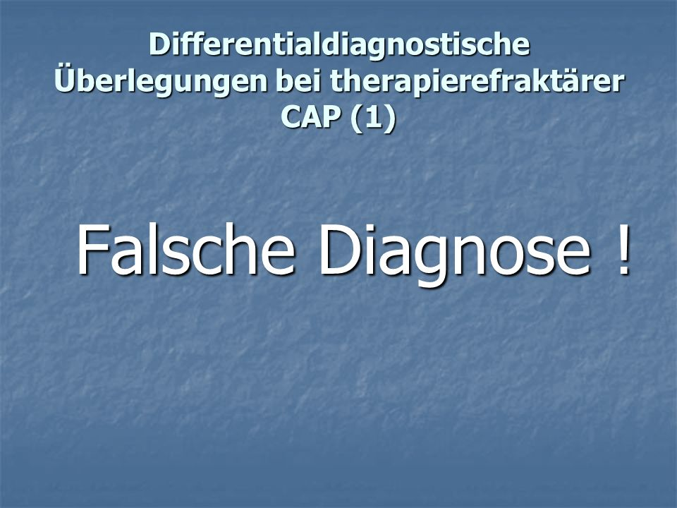 Differentialdiagnostische Überlegungen bei therapierefraktärer CAP (1) Falsche Diagnose !