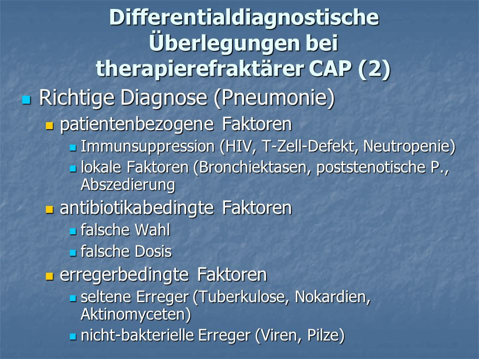 Differentialdiagnostische Überlegungen bei therapierefraktärer CAP (2) Richtige Diagnose (Pneumonie) Richtige Diagnose (Pneumonie) patientenbezogene Faktoren patientenbezogene Faktoren Immunsuppression (HIV, T-Zell-Defekt, Neutropenie) Immunsuppression (HIV, T-Zell-Defekt, Neutropenie) lokale Faktoren (Bronchiektasen, poststenotische P., Abszedierung lokale Faktoren (Bronchiektasen, poststenotische P., Abszedierung antibiotikabedingte Faktoren antibiotikabedingte Faktoren falsche Wahl falsche Wahl falsche Dosis falsche Dosis erregerbedingte Faktoren erregerbedingte Faktoren seltene Erreger (Tuberkulose, Nokardien, Aktinomyceten) seltene Erreger (Tuberkulose, Nokardien, Aktinomyceten) nicht-bakterielle Erreger (Viren, Pilze) nicht-bakterielle Erreger (Viren, Pilze)