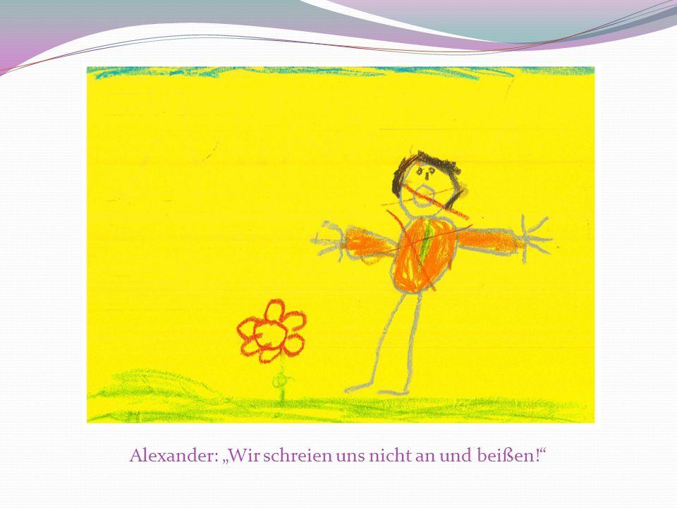Alexander: Wir schreien uns nicht an und beißen!
