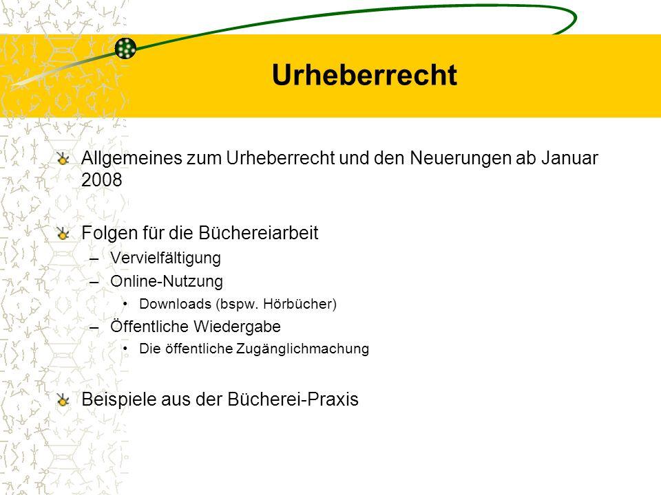 Urheberrecht Allgemeines zum Urheberrecht und den Neuerungen ab Januar 2008 Folgen für die Büchereiarbeit –Vervielfältigung –Online-Nutzung Downloads