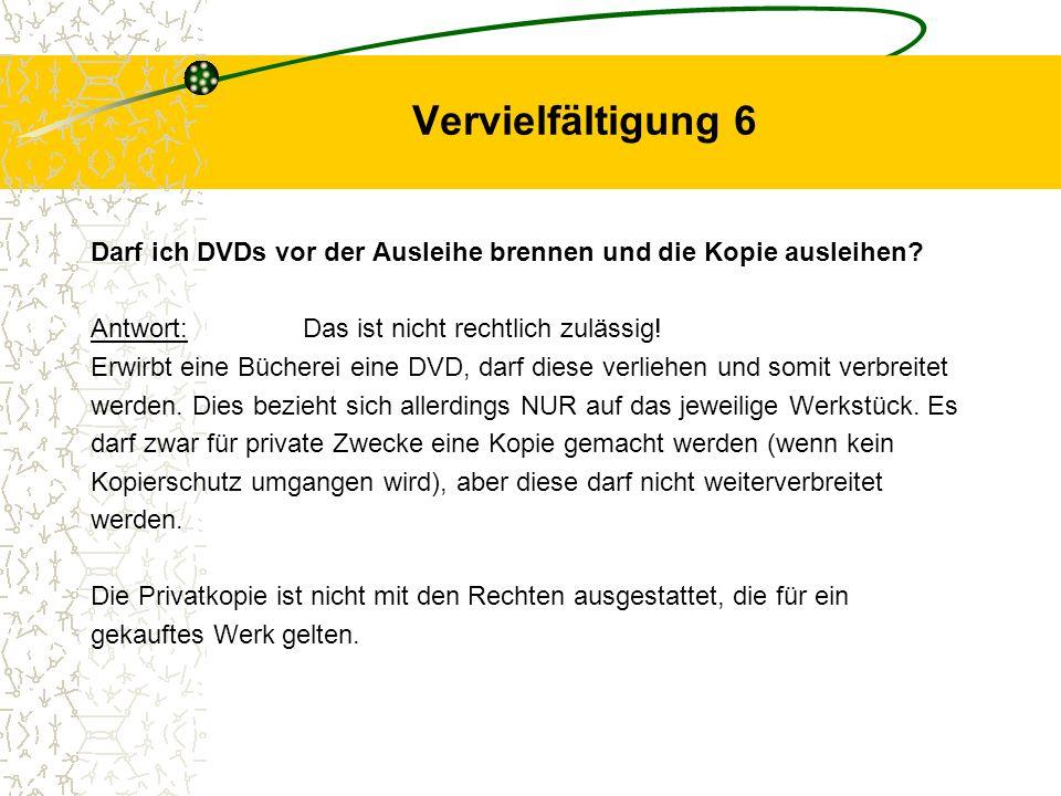 Vervielfältigung 6 Darf ich DVDs vor der Ausleihe brennen und die Kopie ausleihen? Antwort:Das ist nicht rechtlich zulässig! Erwirbt eine Bücherei ein