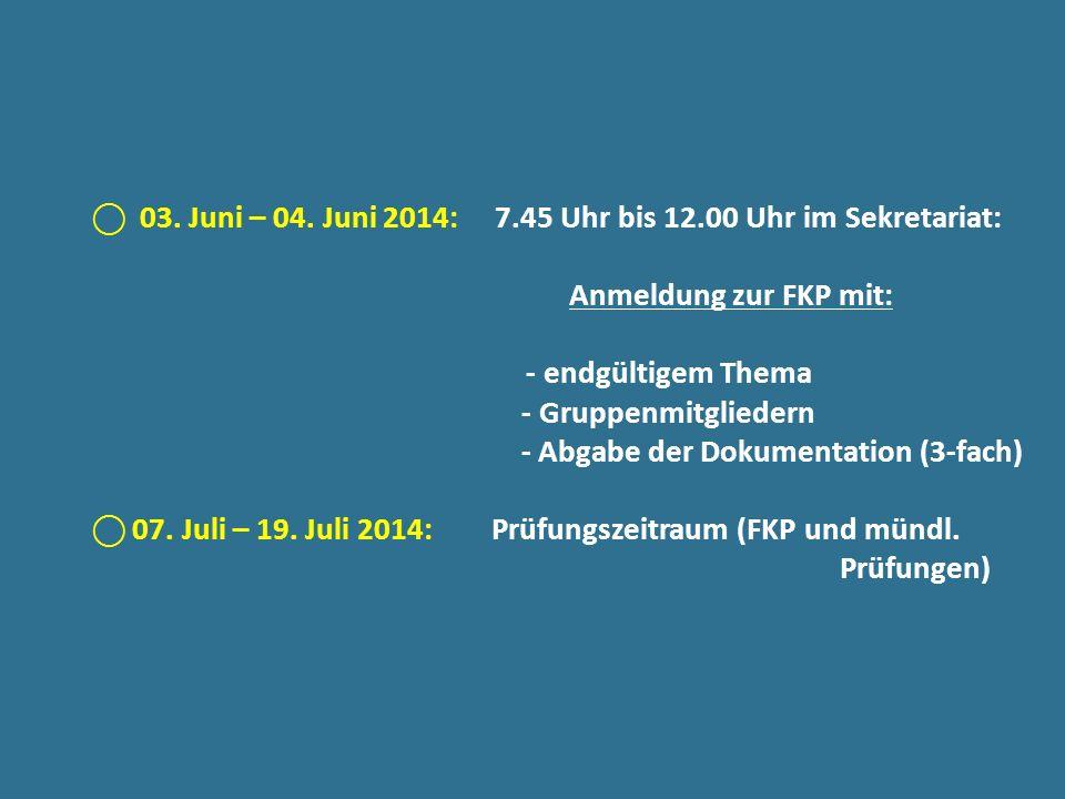 03. Juni – 04. Juni 2014: 7.45 Uhr bis 12.00 Uhr im Sekretariat: Anmeldung zur FKP mit: - endgültigem Thema - Gruppenmitgliedern - Abgabe der Dokument