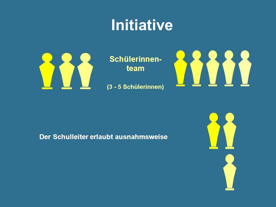 Initiative Schülerinnen- team (3 - 5 Schülerinnen) Der Schulleiter erlaubt ausnahmsweise