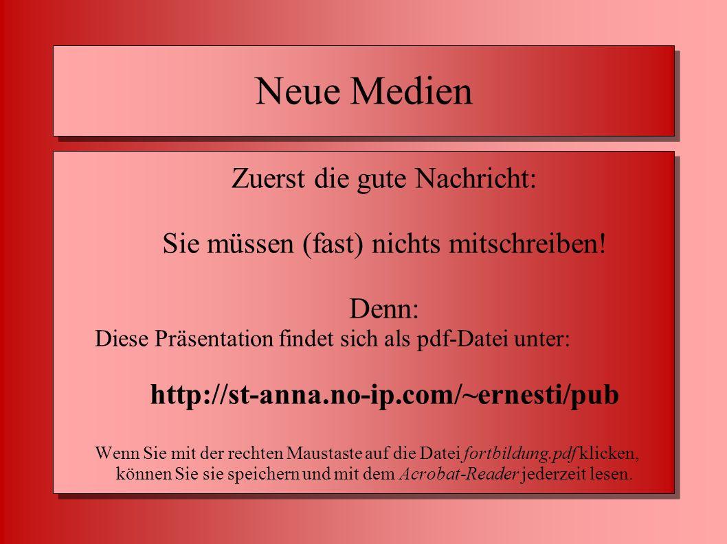 Neue Medien Zuerst die gute Nachricht: Sie müssen (fast) nichts mitschreiben! Denn: Diese Präsentation findet sich als pdf-Datei unter: http://st-anna