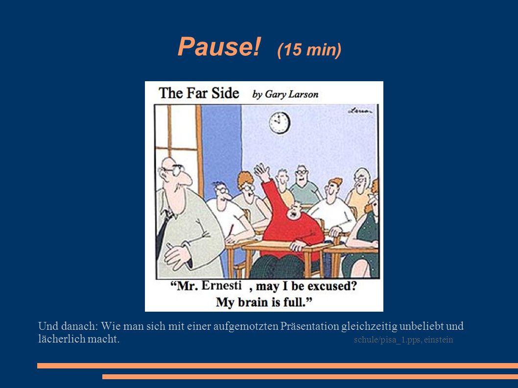 Pause! (15 min) Und danach: Wie man sich mit einer aufgemotzten Präsentation gleichzeitig unbeliebt und lächerlich macht. schule/pisa_1.pps, einstein