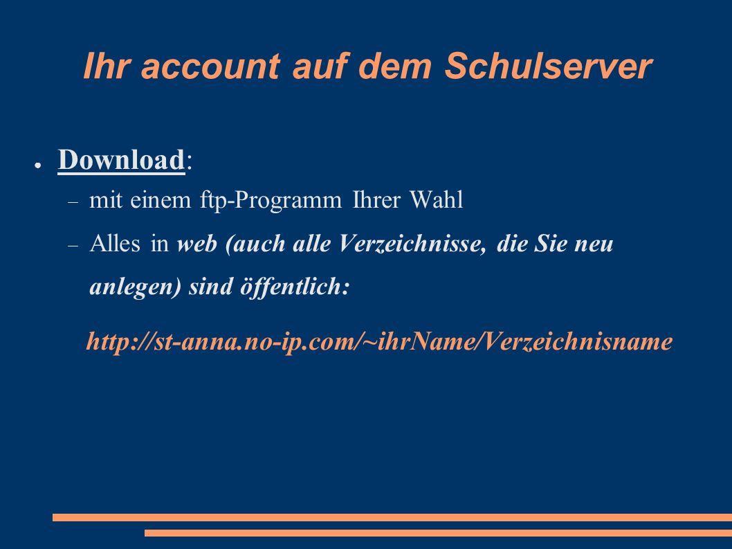 Ihr account auf dem Schulserver Download: mit einem ftp-Programm Ihrer Wahl Alles in web (auch alle Verzeichnisse, die Sie neu anlegen) sind öffentlic
