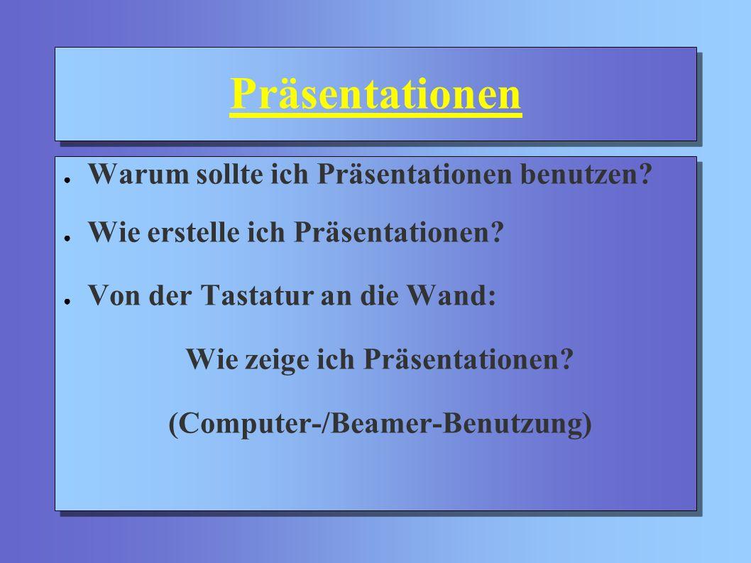 Präsentationen Warum sollte ich Präsentationen benutzen? Wie erstelle ich Präsentationen? Von der Tastatur an die Wand: Wie zeige ich Präsentationen?
