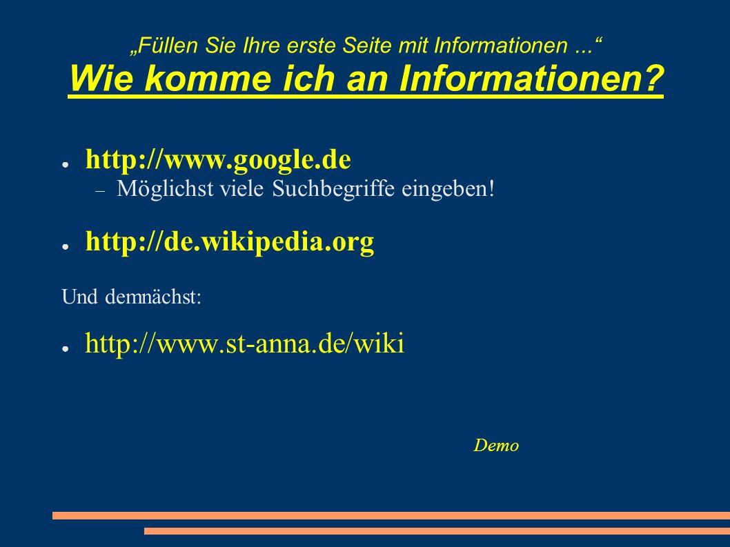 Füllen Sie Ihre erste Seite mit Informationen... Wie komme ich an Informationen? http://www.google.de Möglichst viele Suchbegriffe eingeben! http://de