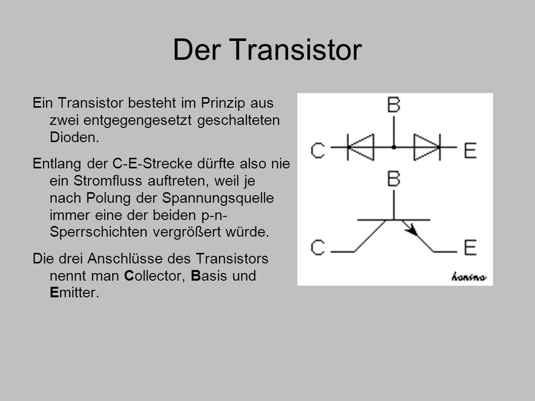 Der Transistor Ein Transistor besteht im Prinzip aus zwei entgegengesetzt geschalteten Dioden. Entlang der C-E-Strecke dürfte also nie ein Stromfluss