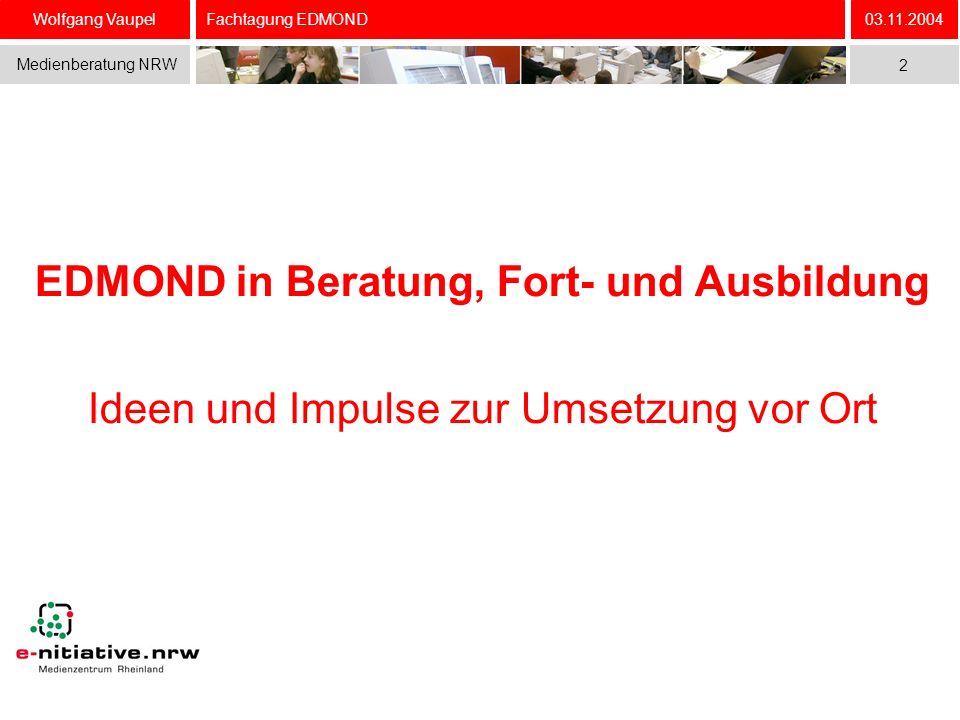 Wolfgang Vaupel Medienberatung NRW 03.11.2004 2 Fachtagung EDMOND EDMOND in Beratung, Fort- und Ausbildung Ideen und Impulse zur Umsetzung vor Ort