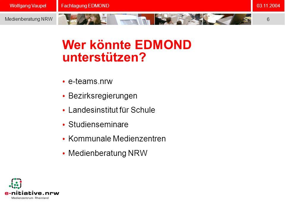 Wolfgang Vaupel Medienberatung NRW 03.11.2004 6 Fachtagung EDMOND Wer könnte EDMOND unterstützen? e-teams.nrw Bezirksregierungen Landesinstitut für Sc