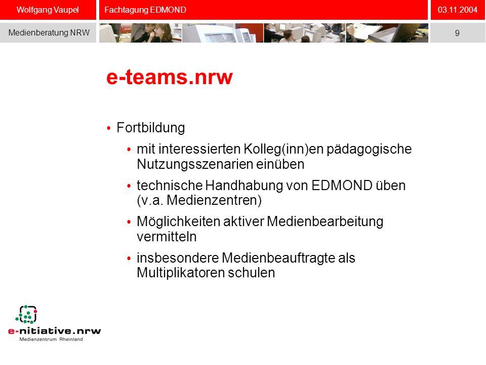 Wolfgang Vaupel Medienberatung NRW 03.11.2004 9 Fachtagung EDMOND e-teams.nrw Fortbildung mit interessierten Kolleg(inn)en pädagogische Nutzungsszenarien einüben technische Handhabung von EDMOND üben (v.a.