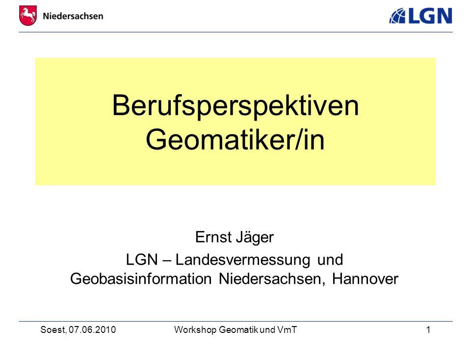 Soest, 07.06.2010Workshop Geomatik und VmT1 Berufsperspektiven Geomatiker/in Ernst Jäger LGN – Landesvermessung und Geobasisinformation Niedersachsen, Hannover