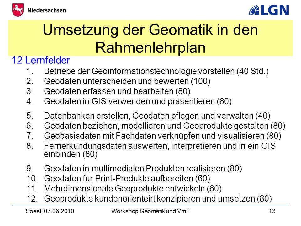 Soest, 07.06.2010Workshop Geomatik und VmT13 Umsetzung der Geomatik in den Rahmenlehrplan 12 Lernfelder 1.Betriebe der Geoinformationstechnologie vorstellen (40 Std.) 2.Geodaten unterscheiden und bewerten (100) 3.Geodaten erfassen und bearbeiten (80) 4.Geodaten in GIS verwenden und präsentieren (60) 5.Datenbanken erstellen, Geodaten pflegen und verwalten (40) 6.Geodaten beziehen, modellieren und Geoprodukte gestalten (80) 7.Geobasisdaten mit Fachdaten verknüpfen und visualisieren (80) 8.Fernerkundungsdaten auswerten, interpretieren und in ein GIS einbinden (80) 9.Geodaten in multimedialen Produkten realisieren (80) 10.Geodaten für Print-Produkte aufbereiten (60) 11.Mehrdimensionale Geoprodukte entwickeln (60) 12.Geoprodukte kundenorienteirt konzipieren und umsetzen (80)