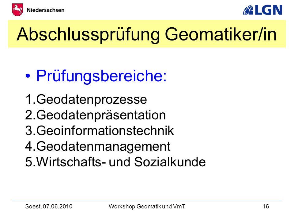 Soest, 07.06.2010Workshop Geomatik und VmT16 Abschlussprüfung Geomatiker/in Prüfungsbereiche: 1.Geodatenprozesse 2.Geodatenpräsentation 3.Geoinformationstechnik 4.Geodatenmanagement 5.Wirtschafts- und Sozialkunde