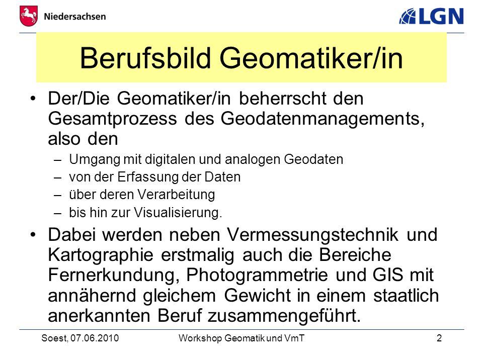 Soest, 07.06.2010Workshop Geomatik und VmT2 Berufsbild Geomatiker/in Der/Die Geomatiker/in beherrscht den Gesamtprozess des Geodatenmanagements, also den –Umgang mit digitalen und analogen Geodaten –von der Erfassung der Daten –über deren Verarbeitung –bis hin zur Visualisierung.
