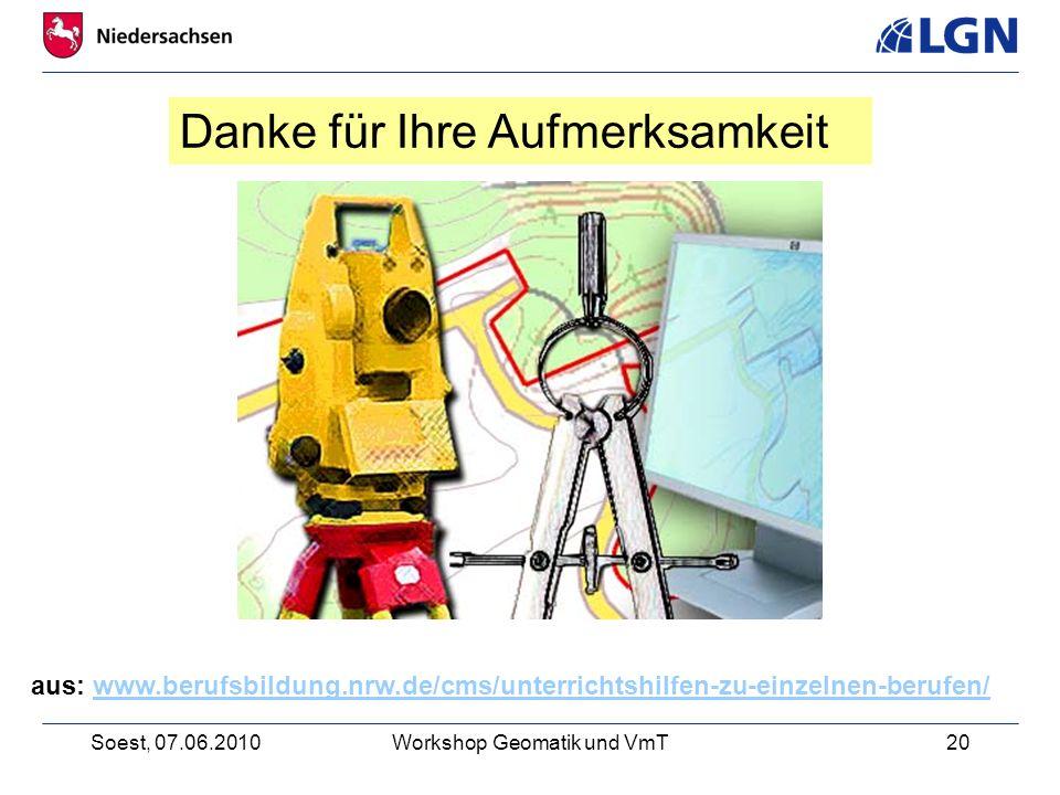 Soest, 07.06.2010Workshop Geomatik und VmT20 aus: www.berufsbildung.nrw.de/cms/unterrichtshilfen-zu-einzelnen-berufen/www.berufsbildung.nrw.de/cms/unterrichtshilfen-zu-einzelnen-berufen/ Danke für Ihre Aufmerksamkeit