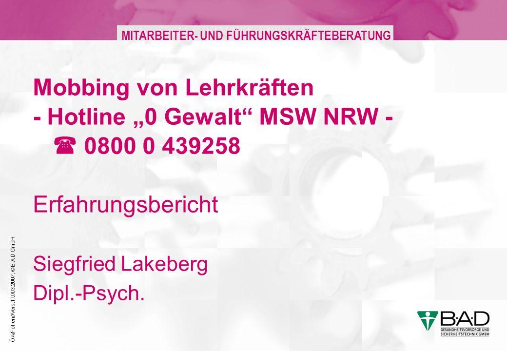 ÖA/Folien//Vers.1.0/03.2007, © B·A·D GmbH MITARBEITER- UND FÜHRUNGSKRÄFTEBERATUNG Mobbing von Lehrkräften - Hotline 0 Gewalt MSW NRW - 0800 0 439258 Erfahrungsbericht Siegfried Lakeberg Dipl.-Psych.