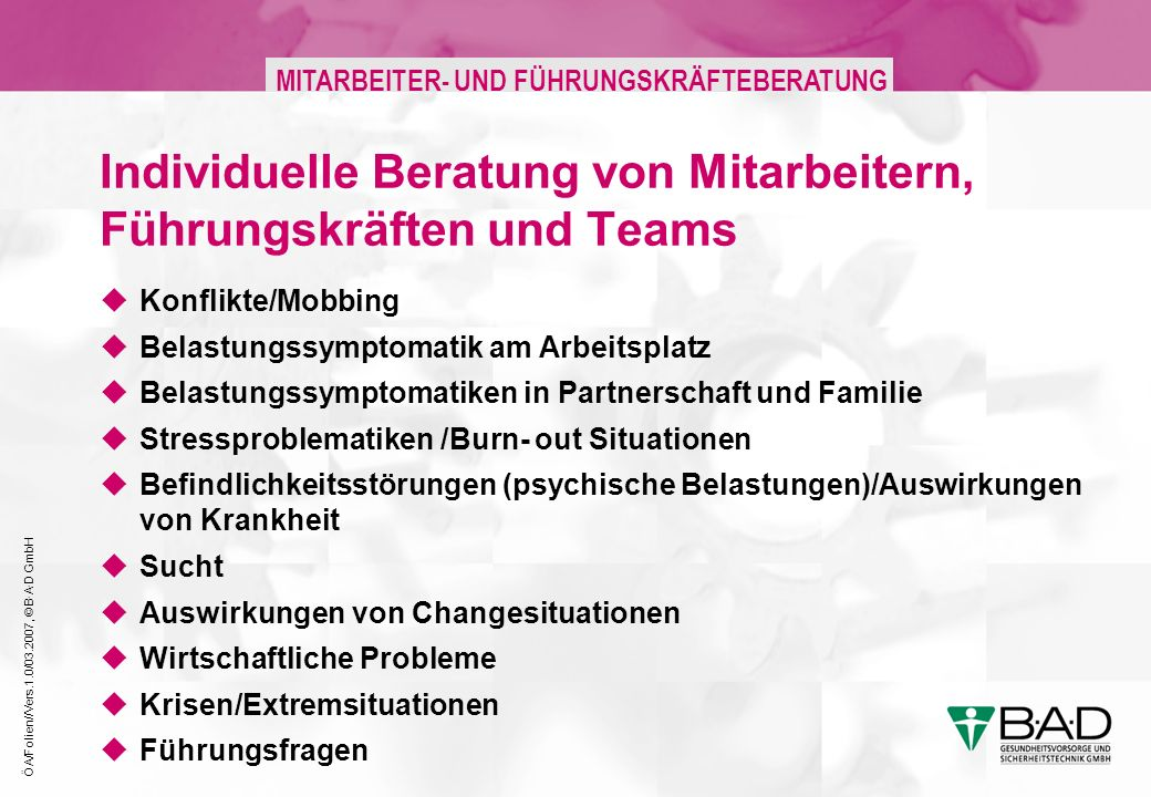 ÖA/Folien//Vers.1.0/03.2007, © B·A·D GmbH MITARBEITER- UND FÜHRUNGSKRÄFTEBERATUNG Individuelle Beratung von Mitarbeitern, Führungskräften und Teams Konflikte/Mobbing Belastungssymptomatik am Arbeitsplatz Belastungssymptomatiken in Partnerschaft und Familie Stressproblematiken /Burn- out Situationen Befindlichkeitsstörungen (psychische Belastungen)/Auswirkungen von Krankheit Sucht Auswirkungen von Changesituationen Wirtschaftliche Probleme Krisen/Extremsituationen Führungsfragen