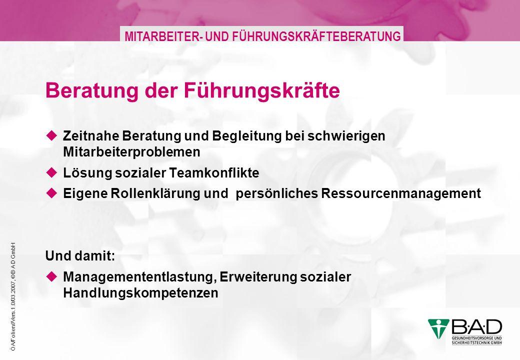 ÖA/Folien//Vers.1.0/03.2007, © B·A·D GmbH MITARBEITER- UND FÜHRUNGSKRÄFTEBERATUNG Beratung der Führungskräfte Zeitnahe Beratung und Begleitung bei sch