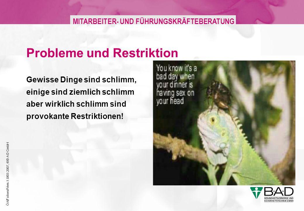ÖA/Folien//Vers.1.0/03.2007, © B·A·D GmbH MITARBEITER- UND FÜHRUNGSKRÄFTEBERATUNG Probleme und Restriktion Gewisse Dinge sind schlimm, einige sind ziemlich schlimm aber wirklich schlimm sind provokante Restriktionen!