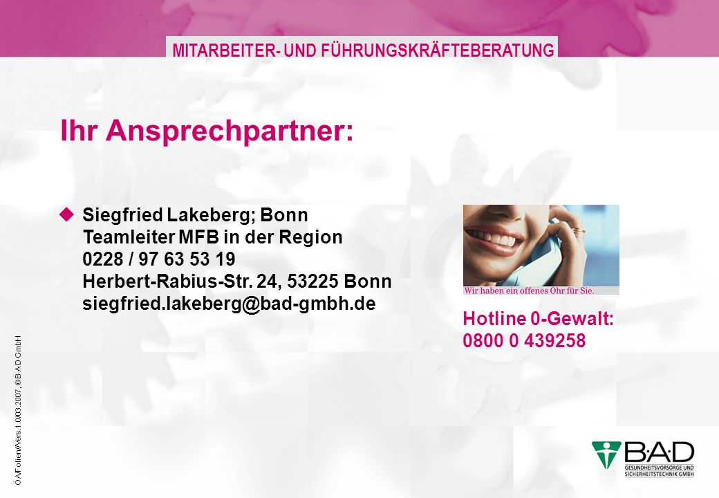 ÖA/Folien//Vers.1.0/03.2007, © B·A·D GmbH MITARBEITER- UND FÜHRUNGSKRÄFTEBERATUNG Ihr Ansprechpartner: Hotline 0-Gewalt: 0800 0 439258 Siegfried Lakeb