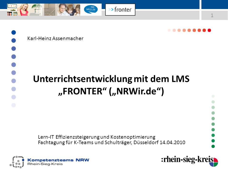 Unterrichtsentwicklung mit dem LMS FRONTER (NRWir.de) Lern-IT Effizienzsteigerung und Kostenoptimierung Fachtagung für K-Teams und Schulträger, Düsseldorf 14.04.2010 1 Karl-Heinz Assenmacher