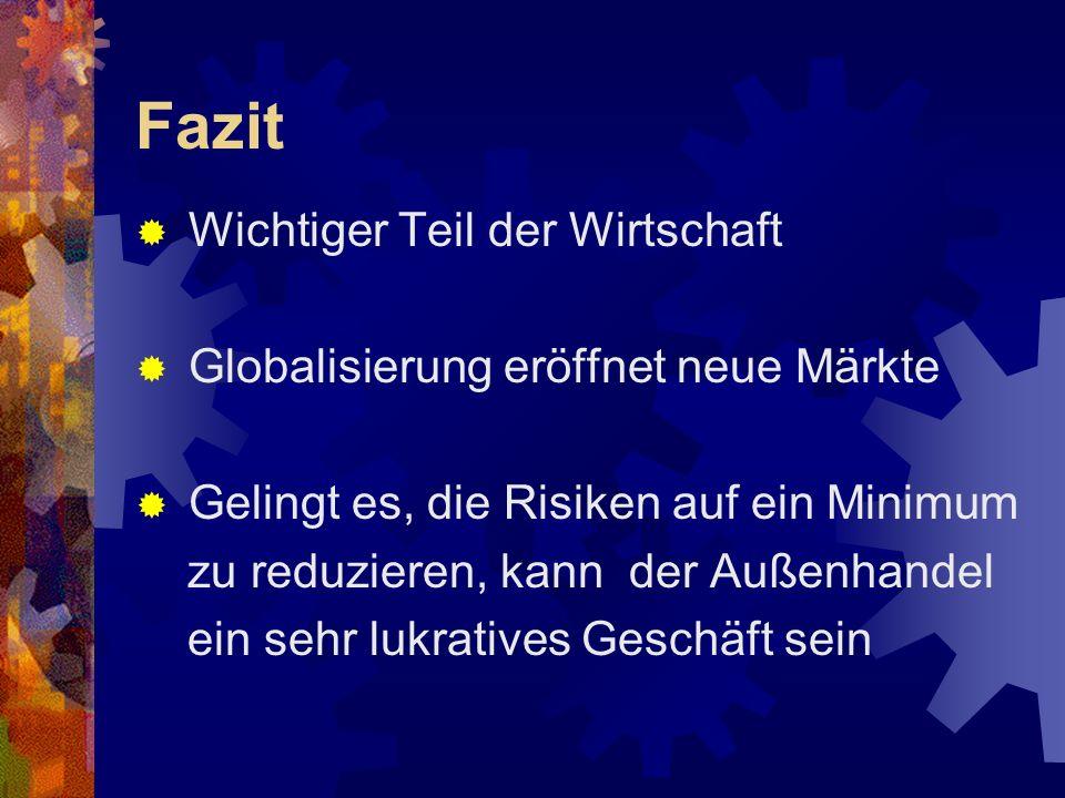 Fazit Wichtiger Teil der Wirtschaft Globalisierung eröffnet neue Märkte Gelingt es, die Risiken auf ein Minimum zu reduzieren, kann der Außenhandel ei
