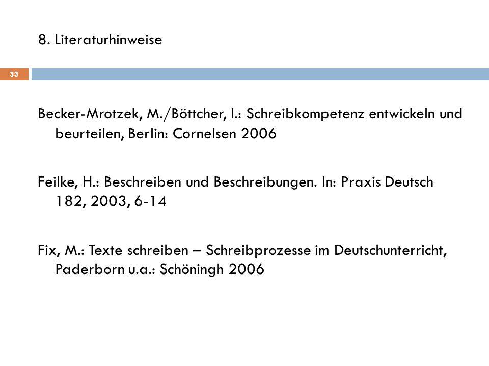 8. Literaturhinweise Becker-Mrotzek, M./Böttcher, I.: Schreibkompetenz entwickeln und beurteilen, Berlin: Cornelsen 2006 Feilke, H.: Beschreiben und B