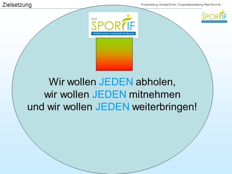 Projektleitung: Michael Schön / Organisationsleitung: Peter Schmidt Zielsetzung Wir wollen JEDEN abholen, wir wollen JEDEN mitnehmen und wir wollen JE