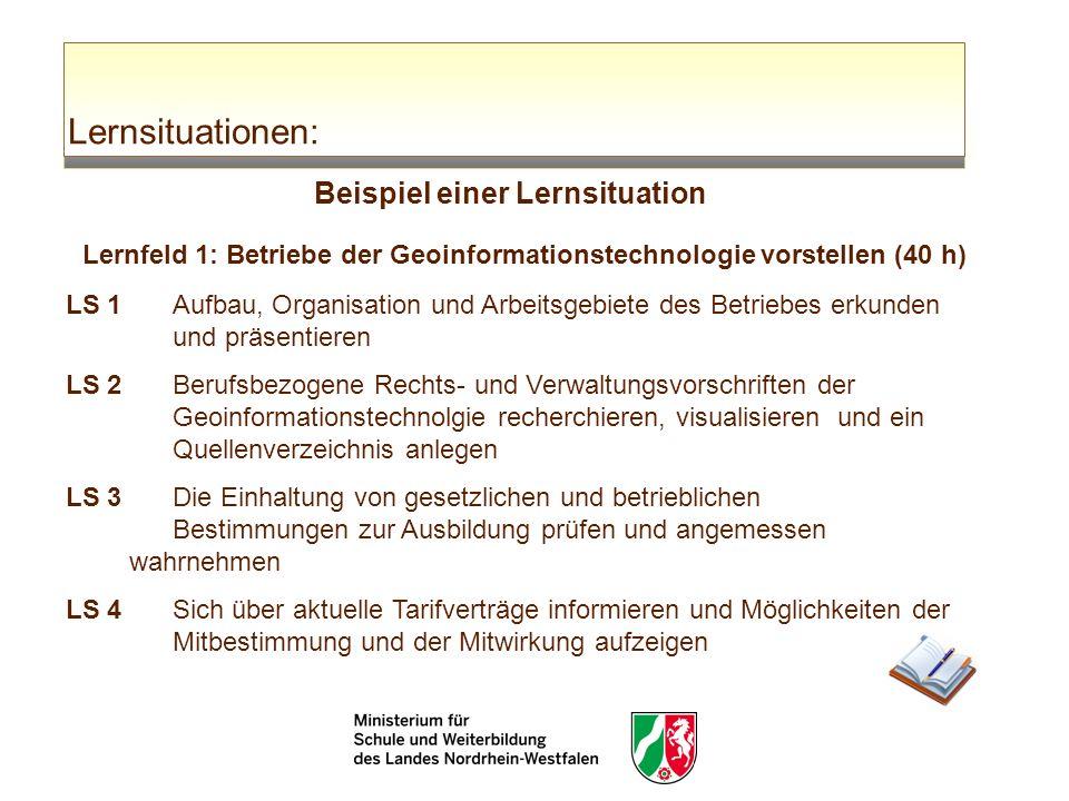 Lernsituationen: Beispiel einer Lernsituation Lernfeld 1: Betriebe der Geoinformationstechnologie vorstellen (40 h) LS 1 Aufbau, Organisation und Arbe