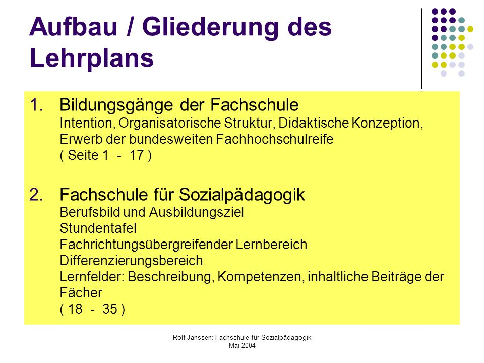 Rolf Janssen: Fachschule für Sozialpädagogik Mai 2004 Der Lehrplan ist ein Rahmenplan er orientiert die Ausbildung an zentralen beruflichen Handlungsfeldern er beschreibt die Ausbildungsinhalte als berufliche Handlungsaufgaben er enthält verbindliche Parameter: Handlungsorientierung, Lernfelder, anzustrebende Kompetenzen, Inhalte, Zeitrahmen