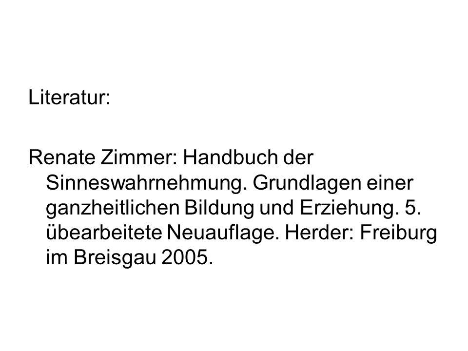 Literatur: Renate Zimmer: Handbuch der Sinneswahrnehmung. Grundlagen einer ganzheitlichen Bildung und Erziehung. 5. übearbeitete Neuauflage. Herder: F