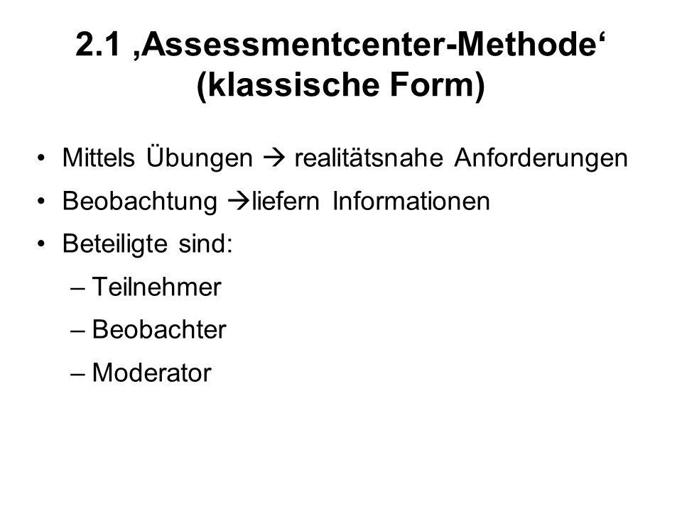 2.1 Assessmentcenter-Methode (klassische Form) Mittels Übungen realitätsnahe Anforderungen Beobachtung liefern Informationen Beteiligte sind: –Teilneh