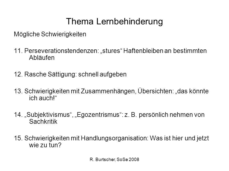 R. Burtscher, SoSe 2008 Thema Lernbehinderung Mögliche Schwierigkeiten 11. Perseverationstendenzen: stures Haftenbleiben an bestimmten Abläufen 12. Ra