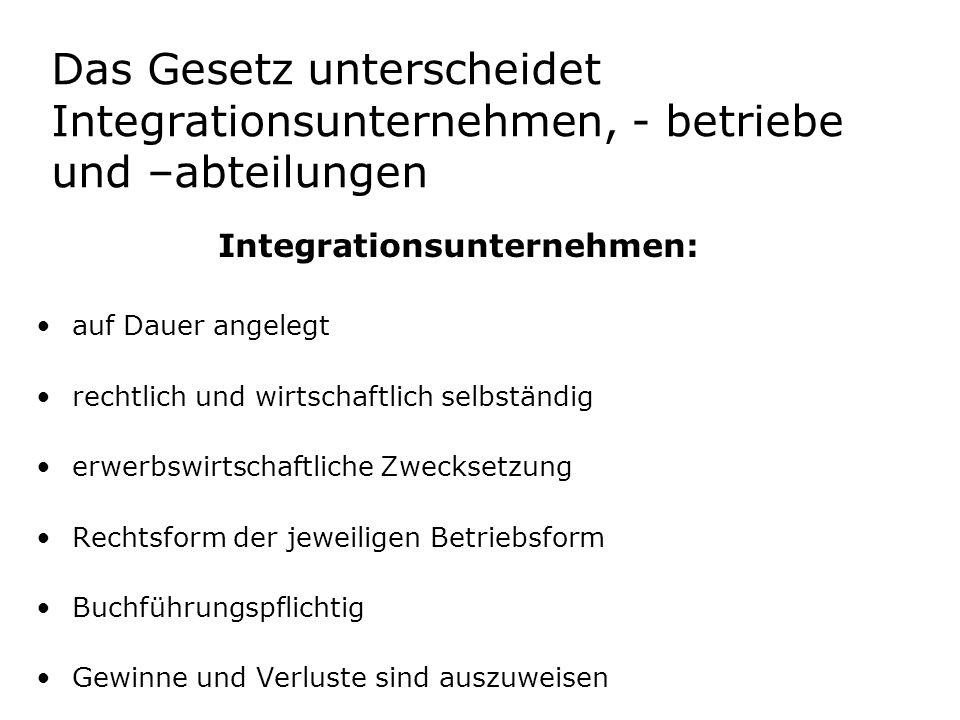 Das Gesetz unterscheidet Integrationsunternehmen, - betriebe und –abteilungen Integrationsunternehmen: auf Dauer angelegt rechtlich und wirtschaftlich