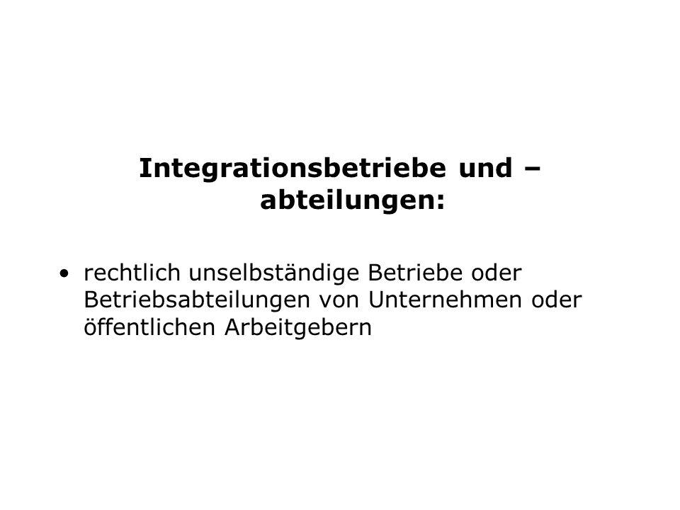 Integrationsbetriebe und – abteilungen: rechtlich unselbständige Betriebe oder Betriebsabteilungen von Unternehmen oder öffentlichen Arbeitgebern