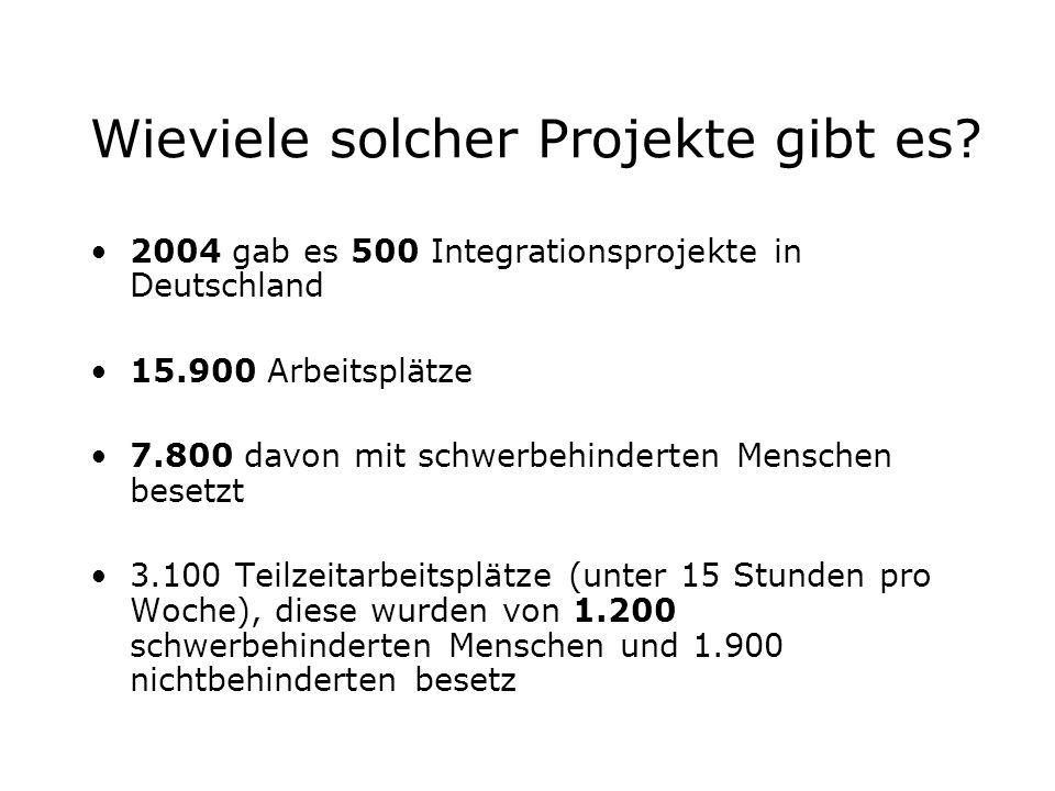 Wieviele solcher Projekte gibt es? 2004 gab es 500 Integrationsprojekte in Deutschland 15.900 Arbeitsplätze 7.800 davon mit schwerbehinderten Menschen