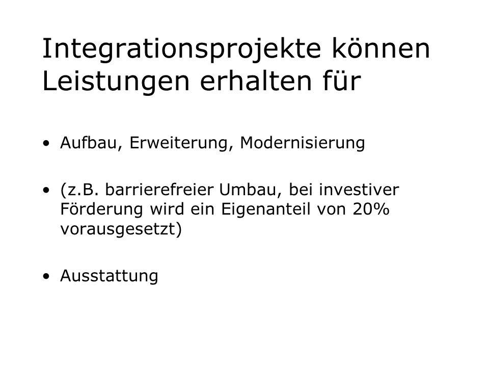 Integrationsprojekte können Leistungen erhalten für Aufbau, Erweiterung, Modernisierung (z.B. barrierefreier Umbau, bei investiver Förderung wird ein