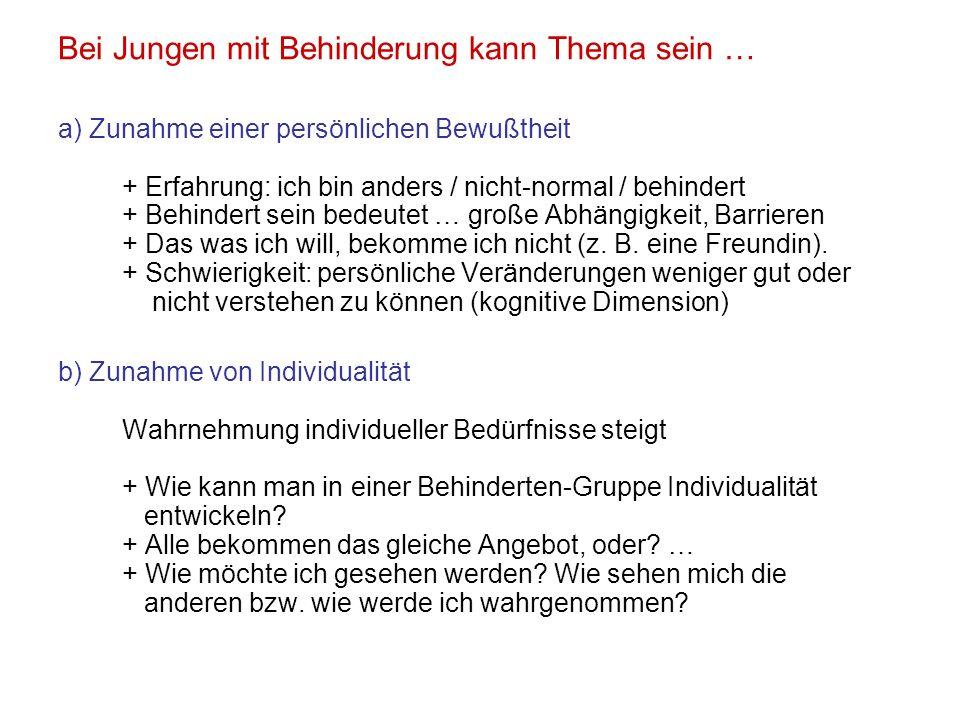 Bei Jungen mit Behinderung kann Thema sein … a) Zunahme einer persönlichen Bewußtheit + Erfahrung: ich bin anders / nicht-normal / behindert + Behinde
