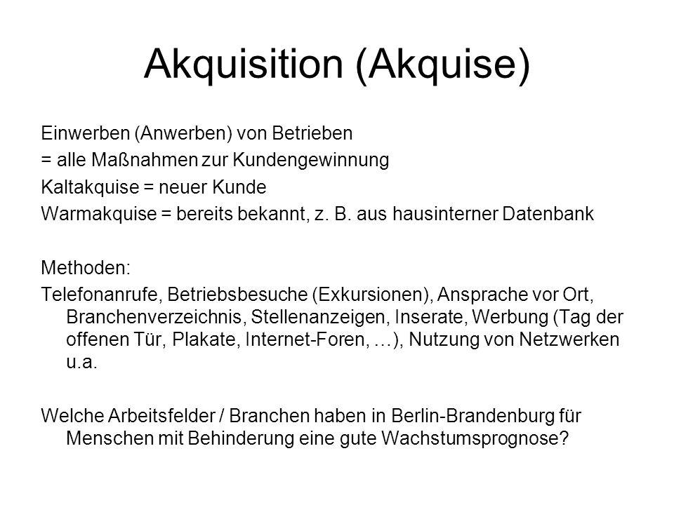 Akquisition (Akquise) Einwerben (Anwerben) von Betrieben = alle Maßnahmen zur Kundengewinnung Kaltakquise = neuer Kunde Warmakquise = bereits bekannt,