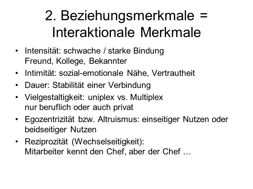 2. Beziehungsmerkmale = Interaktionale Merkmale Intensität: schwache / starke Bindung Freund, Kollege, Bekannter Intimität: sozial-emotionale Nähe, Ve