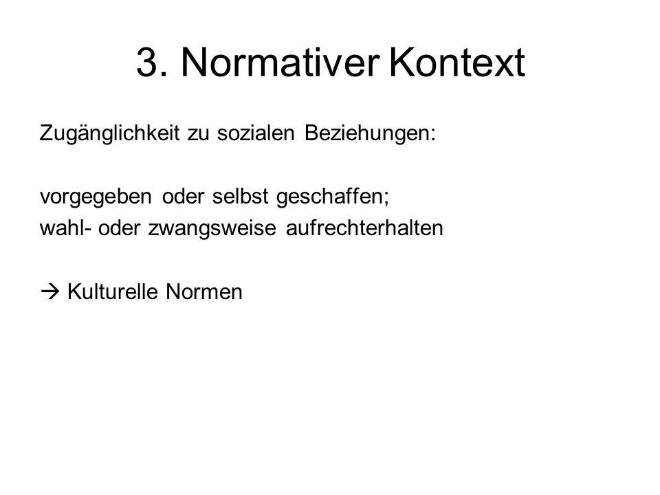 3. Normativer Kontext Zugänglichkeit zu sozialen Beziehungen: vorgegeben oder selbst geschaffen; wahl- oder zwangsweise aufrechterhalten Kulturelle No