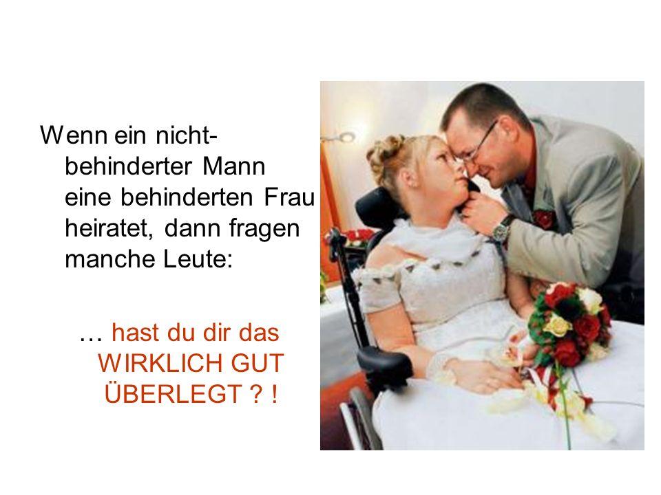 Wenn ein nicht- behinderter Mann eine behinderten Frau heiratet, dann fragen manche Leute: … hast du dir das WIRKLICH GUT ÜBERLEGT ? !